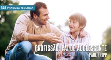 PROFISSÃO: PAI DE ADOLESCENTE